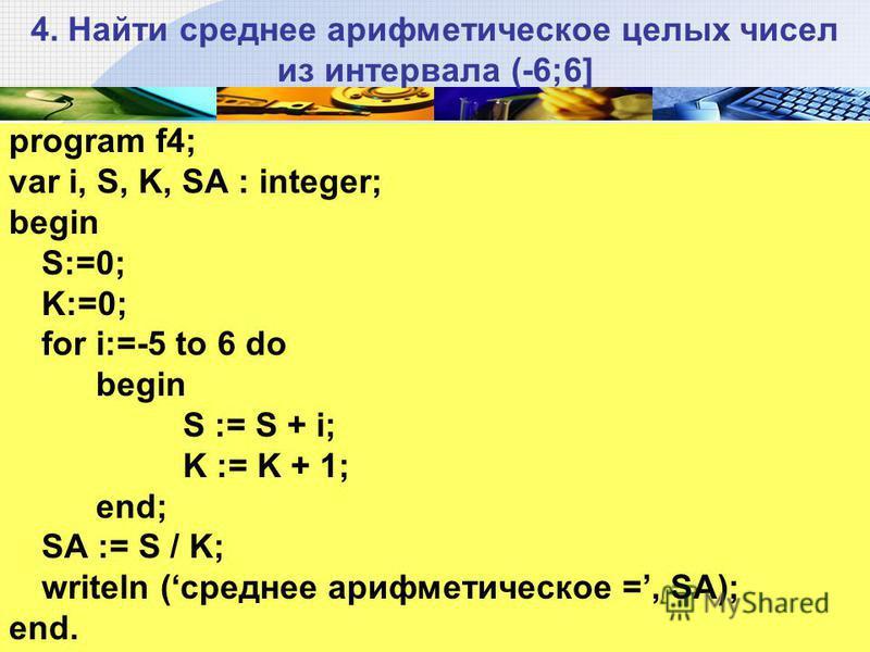 4. Найти среднее арифметическое целых чисел из интервала (-6;6] program f4; var i, S, K, SA : integer; begin S:=0; K:=0; for i:=-5 to 6 do begin S := S + i; K := K + 1; end; SA := S / K; writeln (среднее арифметическое =, SА); end.