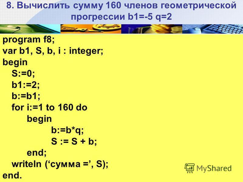 8. Вычислить сумму 160 членов геометрической прогрессии b1=-5 q=2 program f8; var b1, S, b, i : integer; begin S:=0; b1:=2; b:=b1; for i:=1 to 160 do begin b:=b*q; S := S + b; end; writeln (сумма =, S); end.
