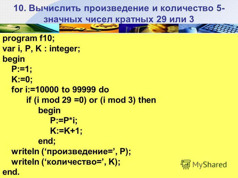 10. Вычислить произведение и количество 5- значных чисел кратных 29 или 3 program f10; var i, P, K : integer; begin P:=1; K:=0; for i:=10000 to 99999 do if (i mod 29 =0) or (i mod 3) then begin P:=P*i; K:=K+1; end; writeln (произведение=, Р); writeln