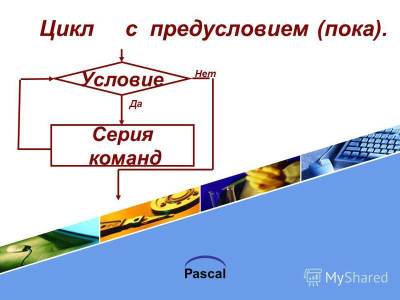 Pascal Цикл с предусловием (пока). Условие Да Нет Серия команд