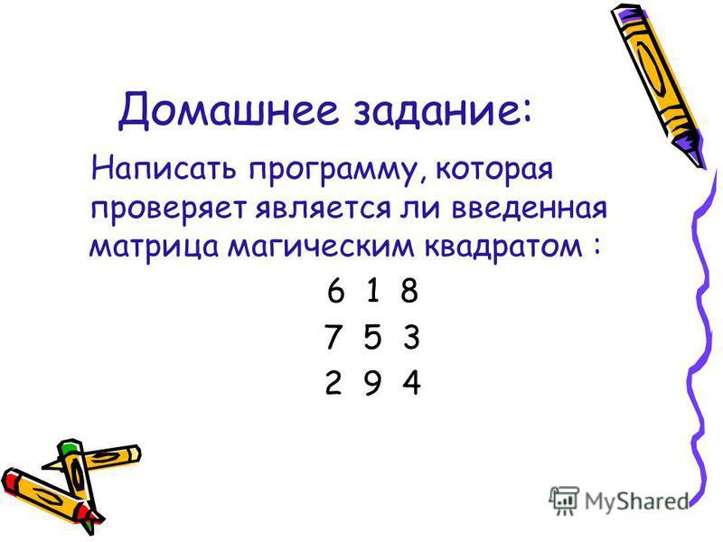 Домашнее задание: Написать программу, которая проверяет является ли введенная матрица магическим квадратом : 6 1 8 7 5 3 2 9 4