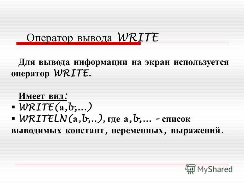Оператор вывода WRITE Для вывода информации на экран используется оператор WRITE. Имеет вид : WRITE( а,b,...) WRITELN( а,b,..), где а,b,... – список выводимых констант, переменных, выражений.
