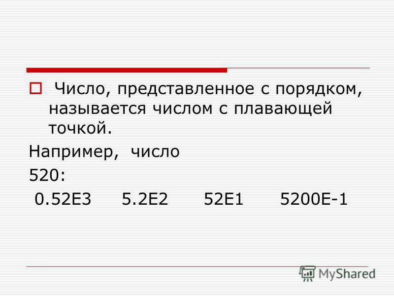 Число, представленное с порядком, называется числом с плавающей точкой. Hапpимеp, число 520: 0.52E3 5.2E2 52E1 5200E-1