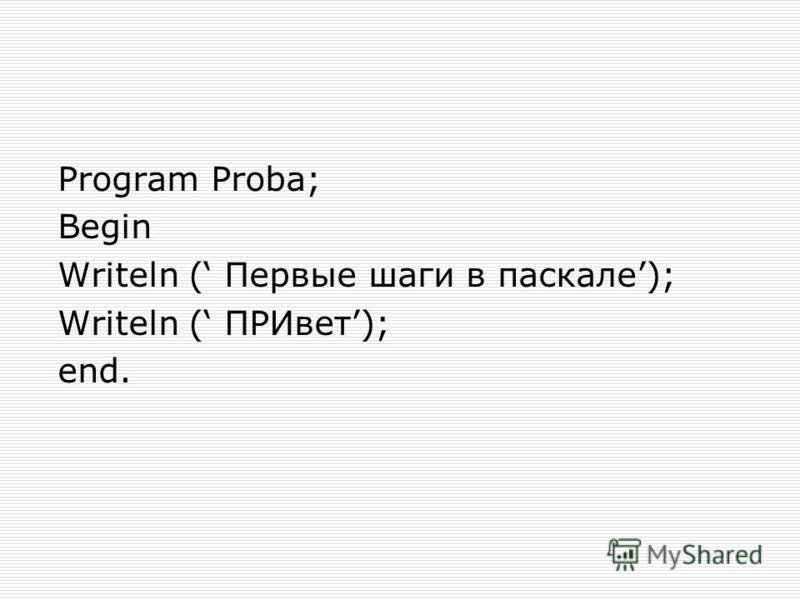 Program Proba; Begin Writeln ( Первые шаги в паскале); Writeln ( ПРИвет); end.