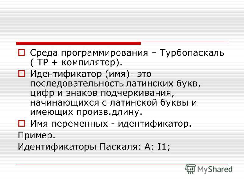 Среда программирования – Турбопаскаль ( ТР + компилятор). Идентификатор (имя)- это последовательность латинских букв, цифр и знаков подчеркивания, начинающихся с латинской буквы и имеющих произв.длину. Имя переменных - идентификатор. Пример. Идентифи