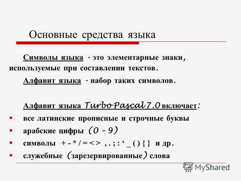 Основные средства языка Символы языка - это элементарные знаки, используемые при составлении текстов. Алфавит языка - набор таких символов. Алфавит языка Turbo Pascal 7.0 включает : все латинские прописные и строчные буквы арабские цифры (0 – 9) симв