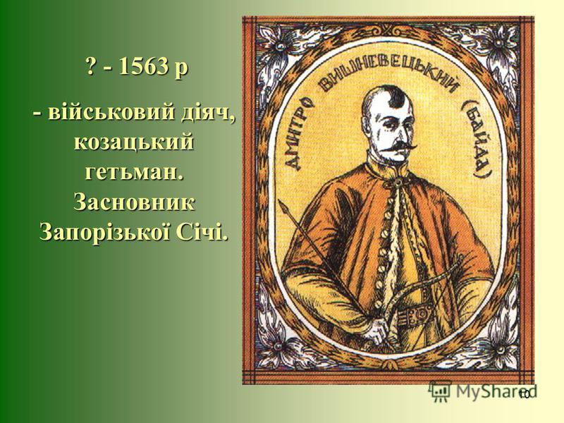 10 ? - 1563 р ? - 1563 р - військовий діяч, козацький гетьман. Засновник Запорізької Січі.