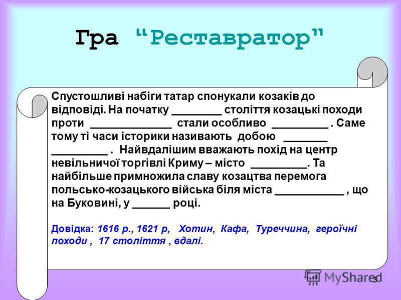 3 Гра Реставратор Спустошливі набіги татар спонукали козаків до відповіді. На початку ________ століття козацькі походи проти _____________ стали особливо _________. Саме тому ті часи історики називають добою _______ _________. Найвдалішим вважають п