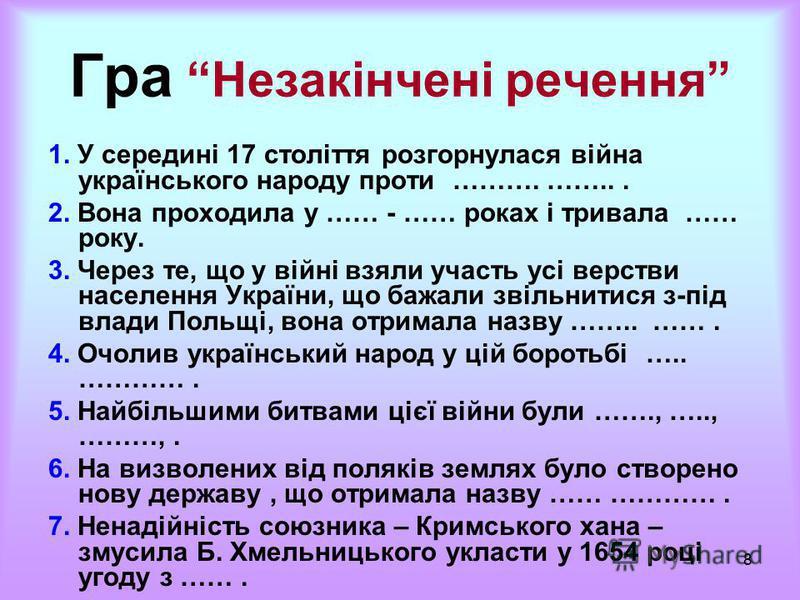 8 Гра Незакінчені речення 1. У середині 17 століття розгорнулася війна українського народу проти ………. ……... 2. Вона проходила у …… - …… роках і тривала …… року. 3. Через те, що у війні взяли участь усі верстви населення України, що бажали звільнитися