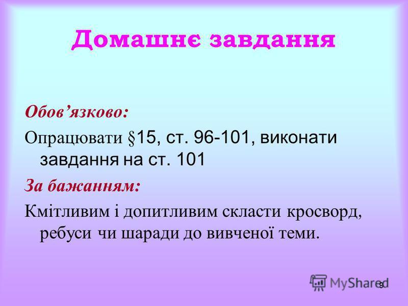 9 Домашнє завдання Обовязково: Опрацювати §15, ст. 96-101, виконати завдання на ст. 101 За бажанням: Кмітливим і допитливим скласти кросворд, ребуси чи шаради до вивченої теми.