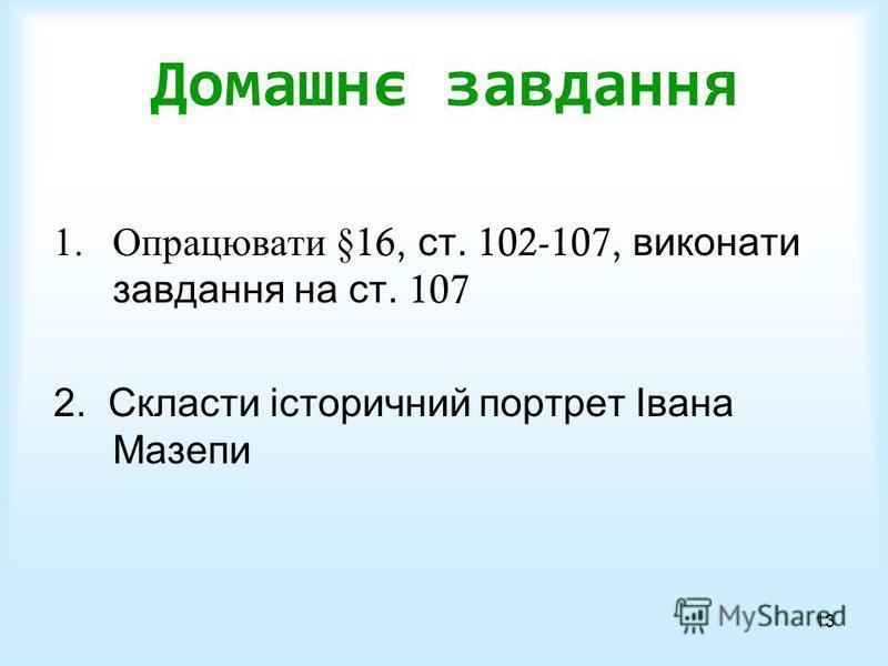 13 Домашнє завдання 1.Опрацювати §16, ст. 102-107, виконати завдання на ст. 107 2. Скласти історичний портрет Івана Мазепи