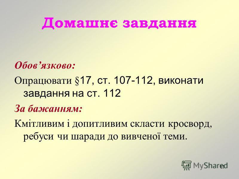 11 Домашнє завдання Обовязково: Опрацювати §17, ст. 107-112, виконати завдання на ст. 112 За бажанням: Кмітливим і допитливим скласти кросворд, ребуси чи шаради до вивченої теми.