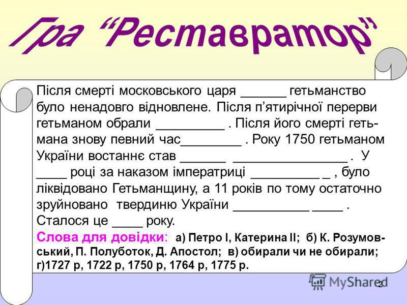 2 Після смерті московського царя ______ гетьманство було ненадовго відновлене. Після пятирічної перерви гетьманом обрали _________. Після його смерті геть- мана знову певний час________. Року 1750 гетьманом України востаннє став ______ ______________