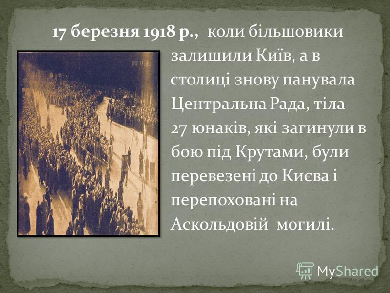 17 березня 1918 р., коли більшовики залишили Київ, а в столиці знову панувала Центральна Рада, тіла 27 юнаків, які загинули в бою під Крутами, були перевезені до Києва і перепоховані на Аскольдовій могилі.
