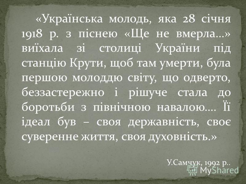 «Українська молодь, яка 28 січня 1918 р. з піснею «Ще не вмерла…» виїхала зі столиці України під станцію Крути, щоб там умерти, була першою молоддю світу, що одверто, беззастережно і рішуче стала до боротьби з північною навалою…. Її ідеал був – своя
