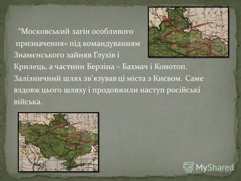 Московський загін особливого призначення» під командуванням Знамєнського зайняв Глухів і Крилець, а частини Берзіна – Бахмач і Конотоп. Залізничний шлях звязував ці міста з Києвом. Саме вздовж цього шляху і продовжили наступ російські війська.