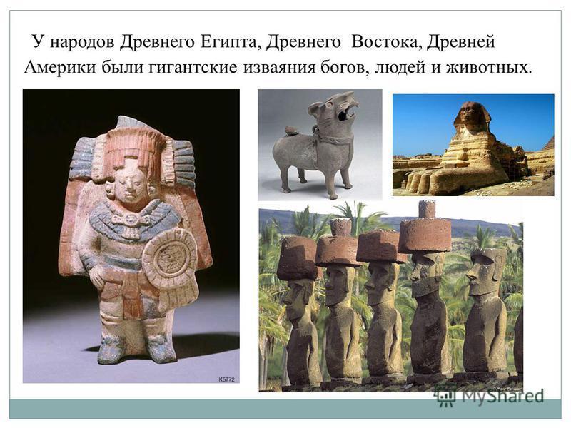 У народов Древнего Египта, Древнего Востока, Древней Америки были гигантские изваяния богов, людей и животных.