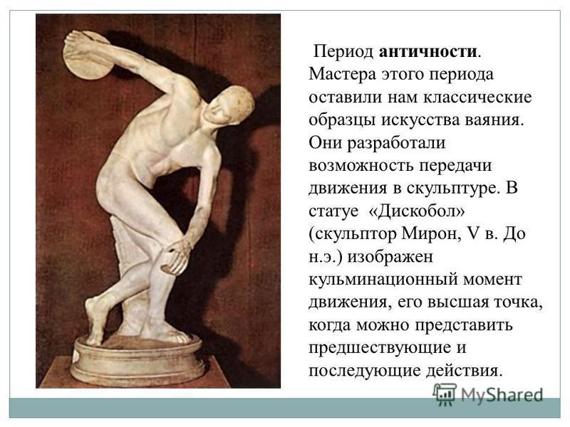 Период античности. Мастера этого периода оставили нам классические образцы искусства ваяния. Они разработали возможность передачи движения в скульптуре. В статуе «Дискобол» (скульптор Мирон, V в. До н.э.) изображен кульминационный момент движения, ег