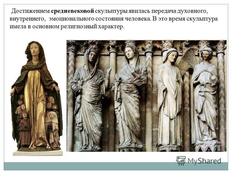 Достижением средневековой скульптуры явилась передача духовного, внутреннего, эмоционального состояния человека. В это время скульптура имела в основном религиозный характер.