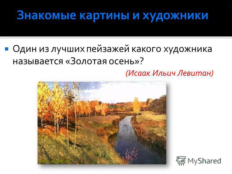Один из лучших пейзажей какого художника называется «Золотая осень»? (Исаак Ильич Левитан) )