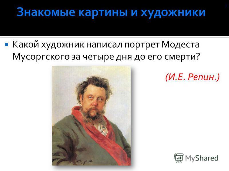 Какой художник написал портрет Модеста Мусоргского за четыре дня до его смерти? (И.Е. Репин.) )