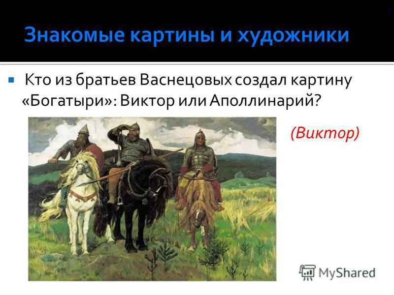 Кто из братьев Васнецовых создал картину «Богатыри»: Виктор или Аполлинарий? (Виктор) )