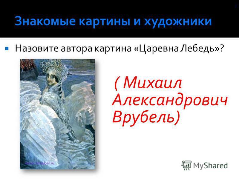 Назовите автора картина «Царевна Лебедь»? ( Михаил Александрович Врубель) )