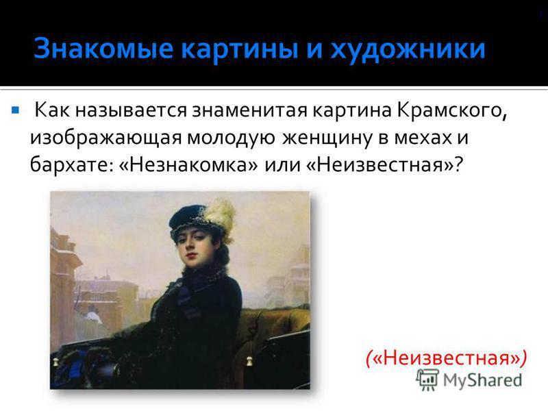 Как называется знаменитая картина Крамского, изображающая молодую женщину в мехах и бархате: «Незнакомка» или «Неизвестная»? («Неизвестная») )