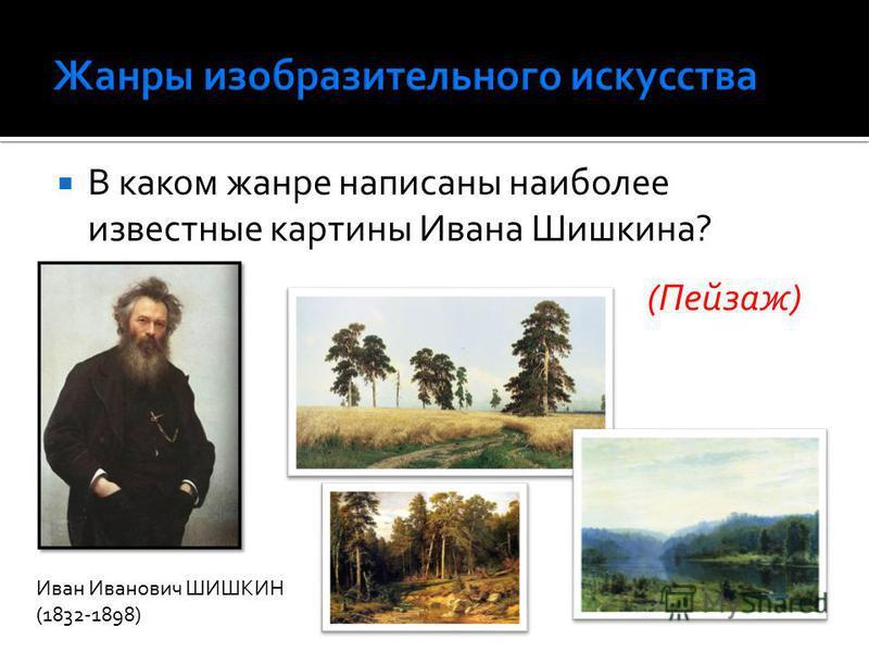 В каком жанре написаны наиболее известные картины Ивана Шишкина? (Пейзаж) Иван Иванович ШИШКИН (1832-1898)
