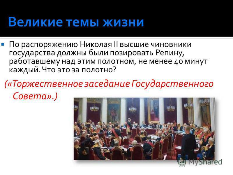 По распоряжению Николая II высшие чиновники государства должны были позировать Репину, работавшему над этим полотном, не менее 40 минут каждый. Что это за полотно? («Торжественное заседание Государственного Совета».)