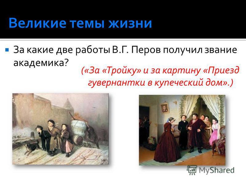 За какие две работы В.Г. Перов получил звание академика? («За «Тройку» и за картину «Приезд гувернантки в купеческий дом».)