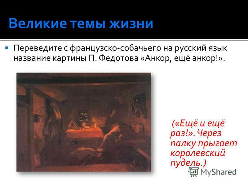 Переведите с французско-собачьего на русский язык название картины П. Федотова «Анкор, ещё анкор!». («Ещё и ещё раз!». Через палку прыгает королевский пудель.)