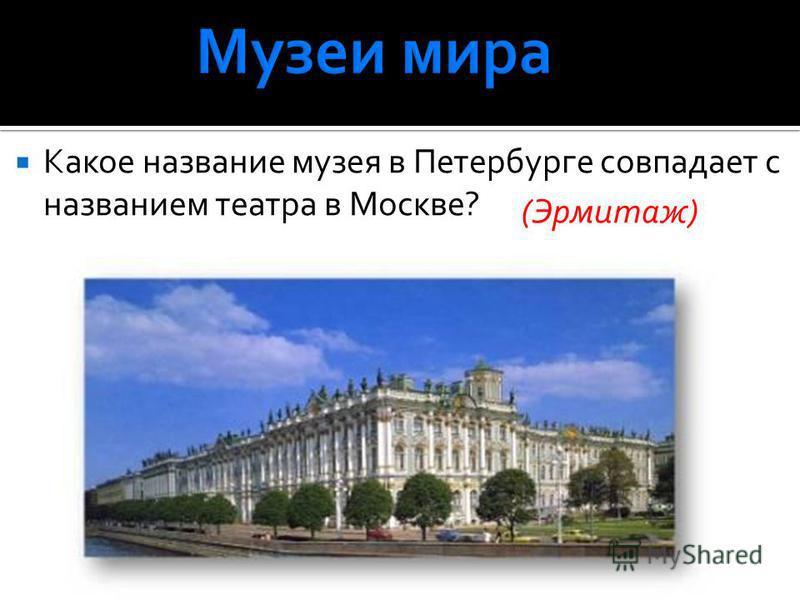 Какое название музея в Петербурге совпадает с названием театра в Москве? (Эрмитаж)