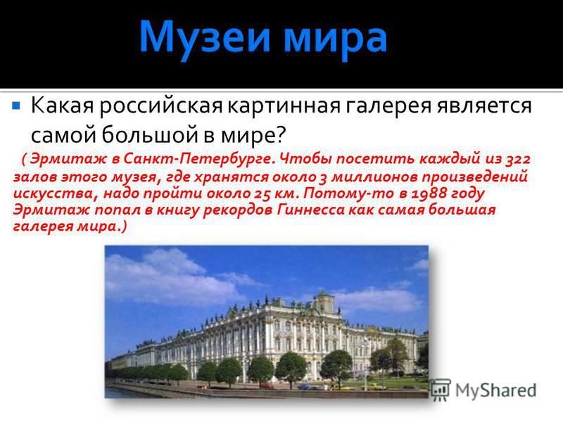 Какая российская картинная галерея является самой большой в мире? ( Эрмитаж в Санкт-Петербурге. Чтобы посетить каждый из 322 залов этого музея, где хранятся около 3 миллионов произведений искусства, надо пройти около 25 км. Потому-то в 1988 году Эрми