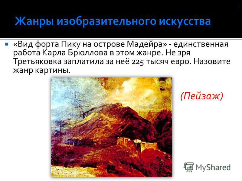 «Вид форта Пику на острове Мадейра» - единственная работа Карла Брюллова в этом жанре. Не зря Третьяковка заплатила за неё 225 тысяч евро. Назовите жанр картины. ) (Пейзаж)