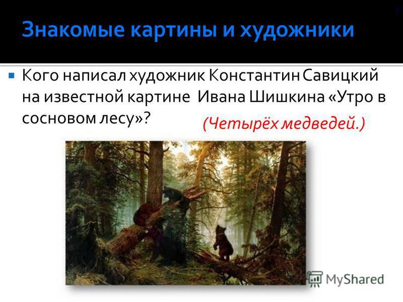 Кого написал художник Константин Савицкий на известной картине Ивана Шишкина «Утро в сосновом лесу»? (Четырёх медведей.) )