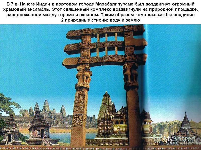 В 7 в. На юге Индии в портовом городе Махабалипураме был воздвигнут огромный храмовый ансамбль. Этот священный комплекс воздвигнул на природной площадке, расположенной между горами и океаном. Таким образом комплекс как бы соединял 2 природные стихии: