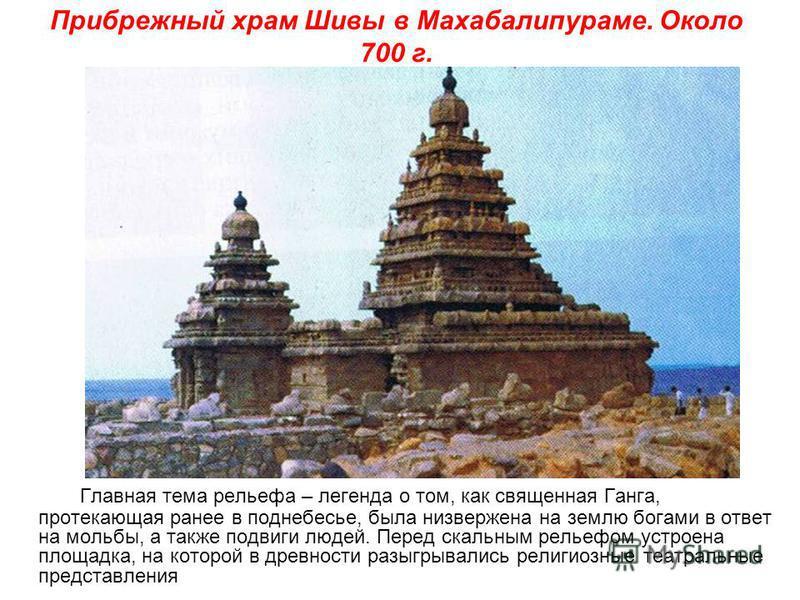 Прибрежный храм Шивы в Махабалипураме. Около 700 г. Главная тема рельефа – легенда о том, как священная Ганга, протекающая ранее в поднебесье, была низвержена на землю богами в ответ на мольбы, а также подвиги людей. Перед скальным рельефом устроена