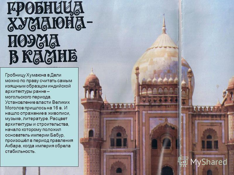 Гробницу Хумаюна в Дели можно по праву считать самым изящным образцом индийской архитектуры ранние – могольского периода. Установление власти Великих Моголов пришлось на 16 в. И нашло отражение в живописи, музыке, литературе. Расцвет архитектуры и ст