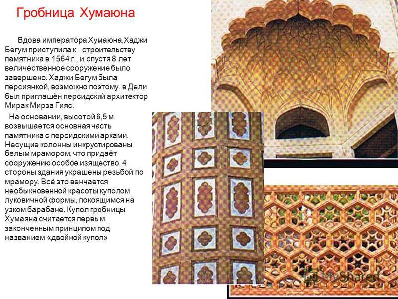 Гробница Хумаюна Вдова императора Хумаюна,Хаджи Бегум приступила к строительству памятника в 1564 г., и спустя 8 лет величественное сооружение было завершено. Хаджи Бегум была персиянкой, возможно поэтому, в Дели был приглашён персидский архитектор М