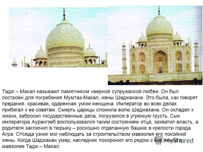 Тадж – Махал называют памятником «верной супружеской любви. Он был построен для погребения Мумтаз-Махал, жены Шаджахана. Это была, как говорят предания, красивая, одаренная умом женщина. Император во всех делах прибегал к ее советам. Смерть царицы сл