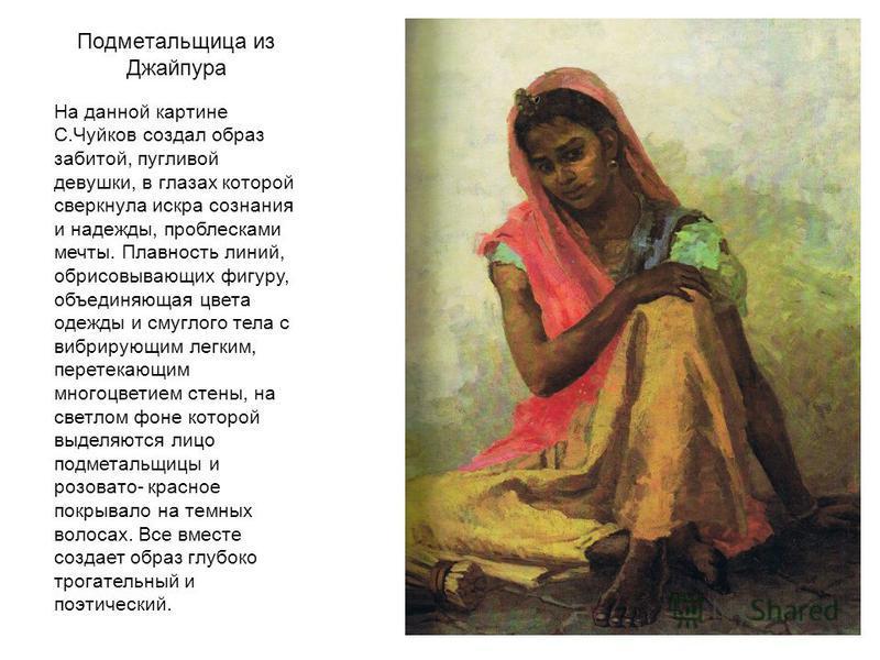 Подметальщица из Джайпура На данной картине С.Чуйков создал образ забитой, пугливой девушки, в глазах которой сверкнула искра сознания и надежды, проблесками мечты. Плавность линий, обрисовывающих фигуру, объединяющая цвета одежды и смуглого тела с в