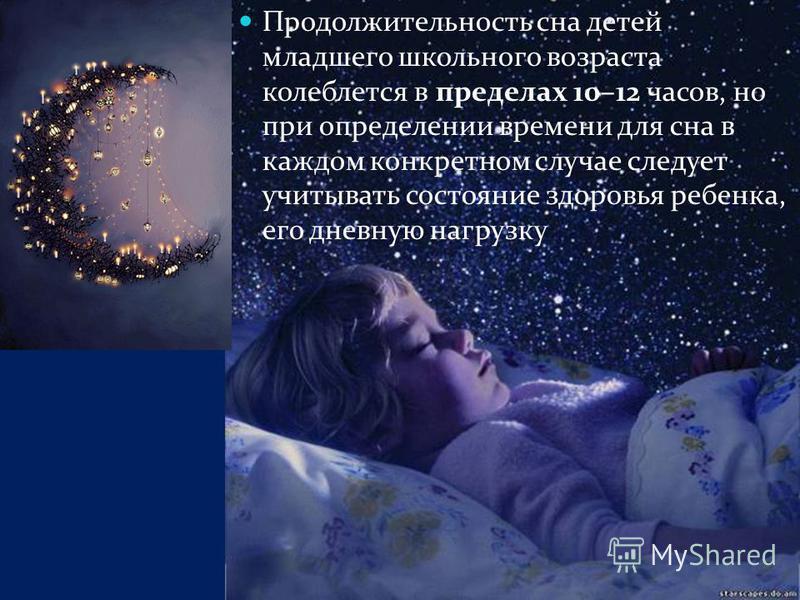 Продолжительность сна детей младшего школьного возраста колеблется в пределах 10–12 часов, но при определении времени для сна в каждом конкретном случае следует учитывать состояние здоровья ребенка, его дневную нагрузку
