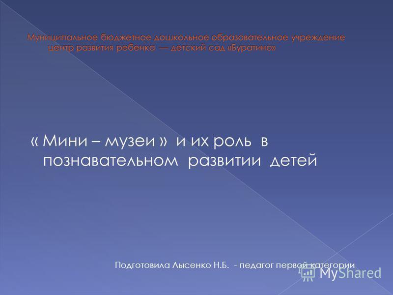 « Мини – музеи » и их роль в познавательном развитии детей Подготовила Лысенко Н.Б. - педагог первой категории