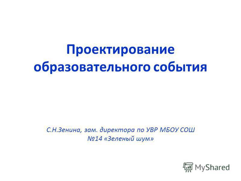 Проектирование образовательного события С.Н.Зенина, зам. директора по УВР МБОУ СОШ 14 «Зеленый шум»