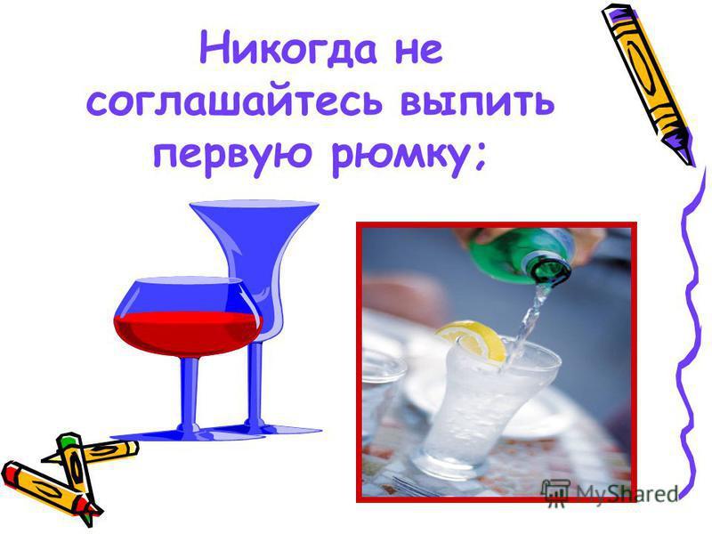 Никогда не соглашайтесь выпить первую рюмку;