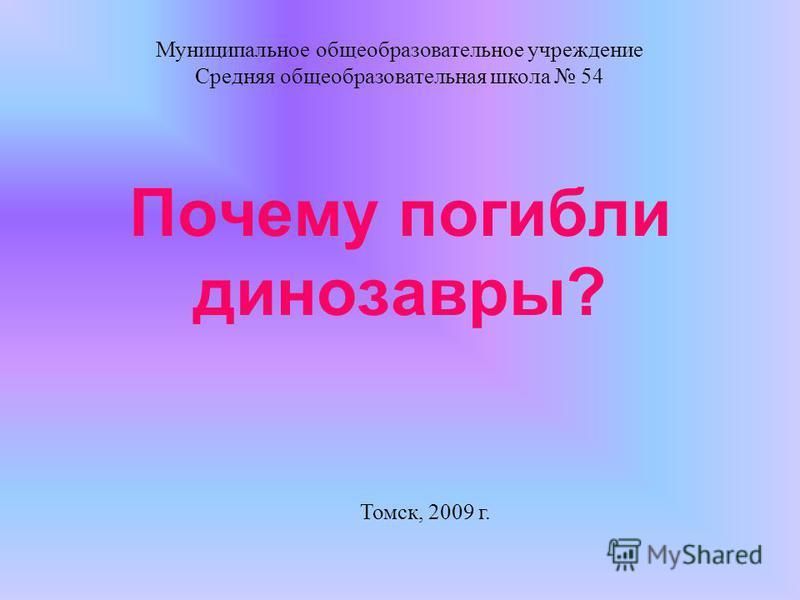 Муниципальное общеобразовательное учреждение Средняя общеобразовательная школа 54 Томск, 2009 г. Почему погибли динозавры?