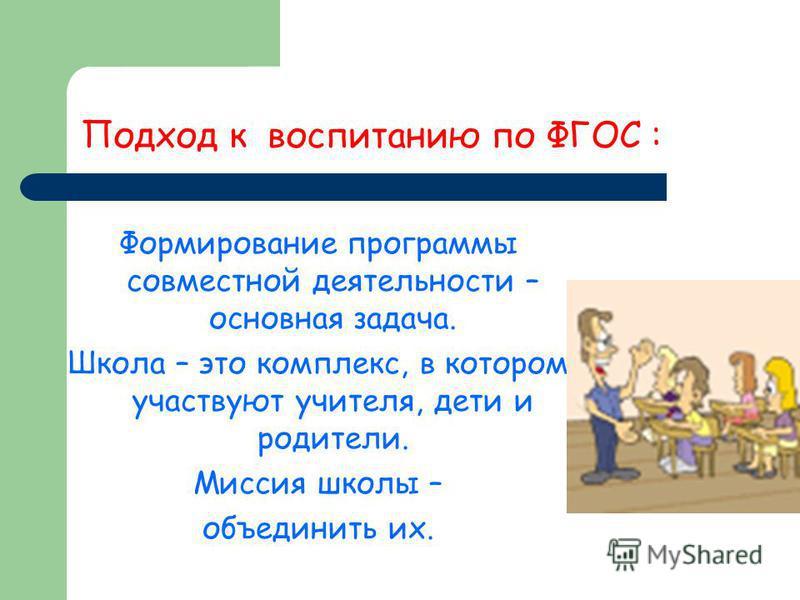 Подход к воспитанию по ФГОС : Формирование программы совместной деятельности – основная задача. Школа – это комплекс, в котором участвуют учителя, дети и родители. Миссия школы – объединить их.