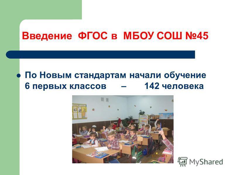 Введение ФГОС в МБОУ СОШ 45 По Новым стандартам начали обучение 6 первых классов – 142 человека