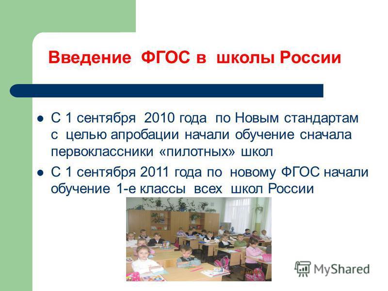 Введение ФГОС в школы России С 1 сентября 2010 года по Новым стандартам с целью апробации начали обучение сначала первоклассники «пилотных» школ С 1 сентября 2011 года по новому ФГОС начали обучение 1-е классы всех школ России
